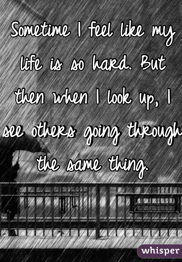 Sometime I feel like my life is so hard. But then when I look up, I see others going through the same thing.