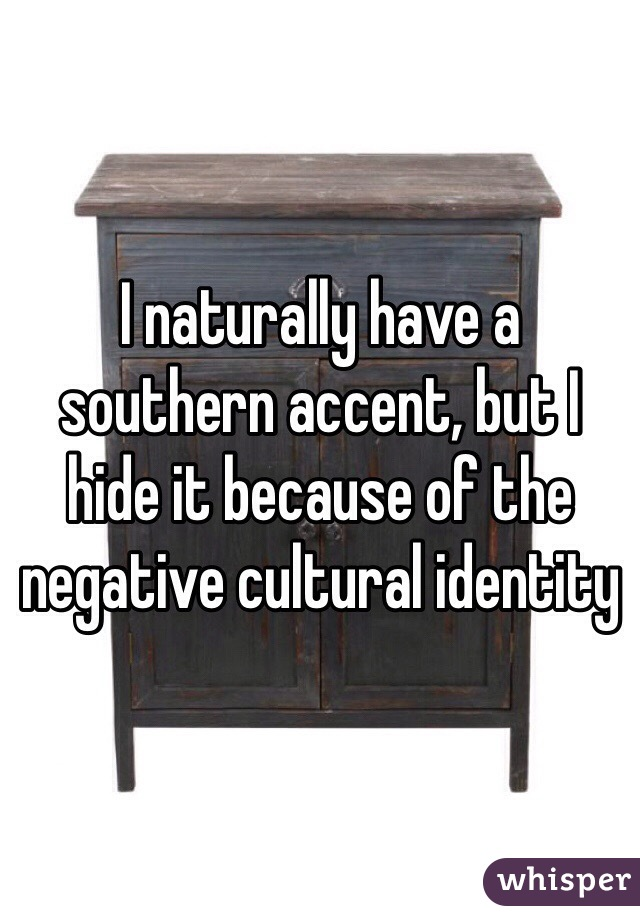 I naturally have a southern accent, but I hide it because of the negative cultural identity