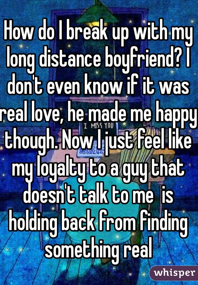 How do I break up with my long distance boyfriend? I don't even know if it was real love, he made me happy though. Now I just feel like my loyalty to a guy that doesn't talk to me  is holding back from finding something real