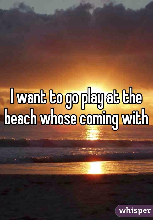 I want to go play at the beach whose coming with