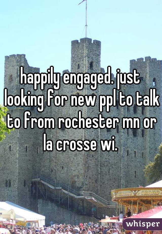happily engaged. just looking for new ppl to talk to from rochester mn or la crosse wi.