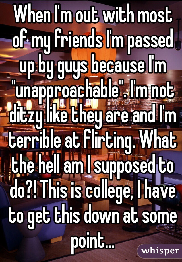 "When I'm out with most of my friends I'm passed up by guys because I'm ""unapproachable"". I'm not ditzy like they are and I'm terrible at flirting. What the hell am I supposed to do?! This is college, I have to get this down at some point..."