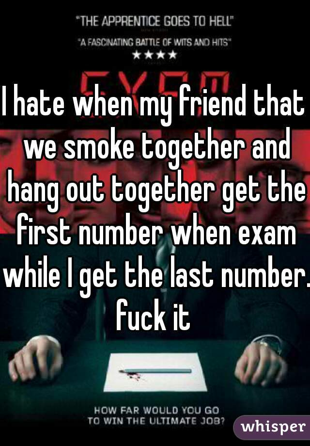 I hate when my friend that we smoke together and hang out together get the first number when exam while I get the last number. fuck it
