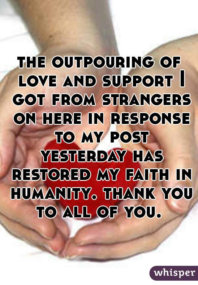 the outpouring of love and support I got from strangers on here in response to my post yesterday has restored my faith in humanity. thank you to all of you.