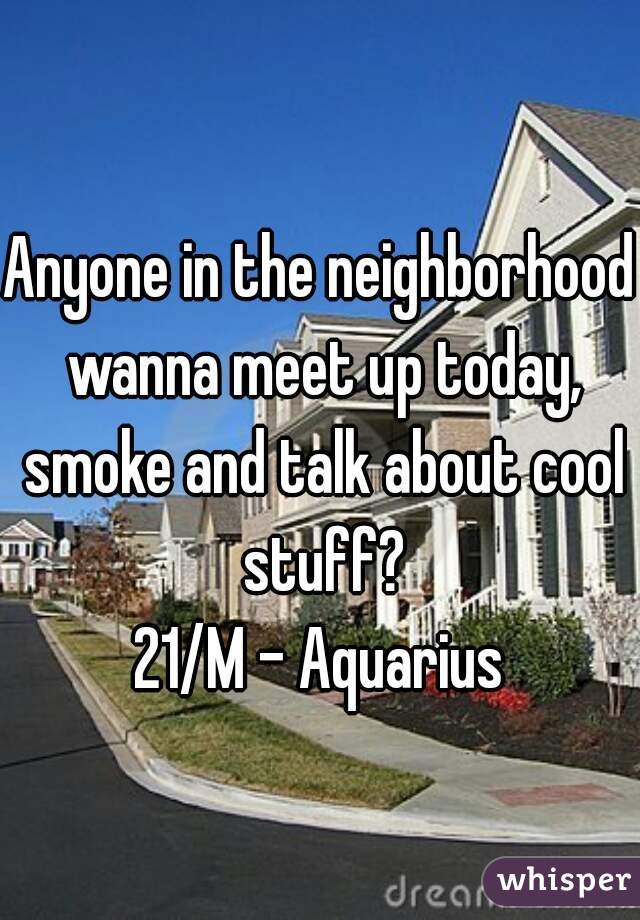 Anyone in the neighborhood wanna meet up today, smoke and talk about cool stuff? 21/M - Aquarius