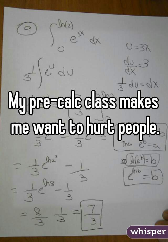 My pre-calc class makes me want to hurt people.