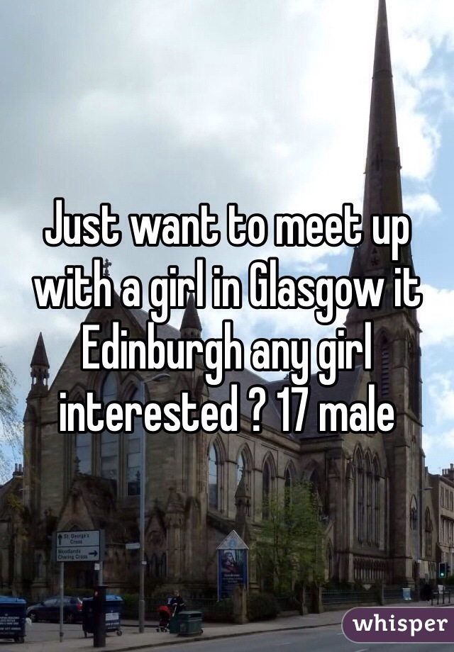 Just want to meet up with a girl in Glasgow it Edinburgh any girl interested ? 17 male