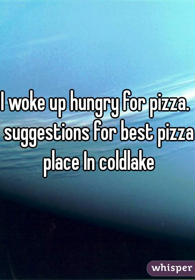I woke up hungry for pizza.  suggestions for best pizza place In coldlake