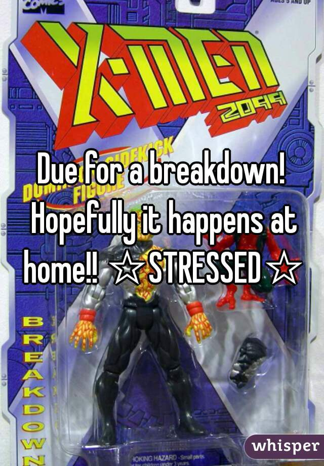 Due for a breakdown! Hopefully it happens at home!! ☆STRESSED☆