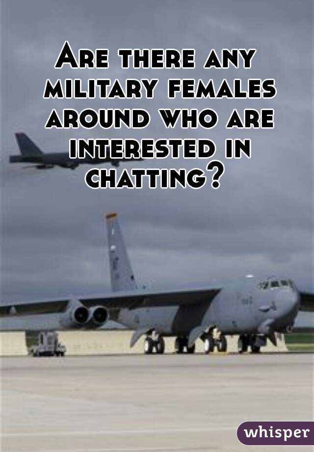 Are there any military females around who are interested in chatting?