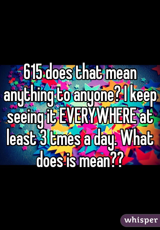 615 does that mean anything to anyone? I keep seeing it EVERYWHERE at least 3 tmes a day. What does is mean??