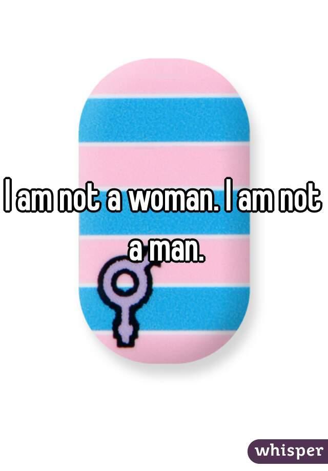 I am not a woman. I am not a man.