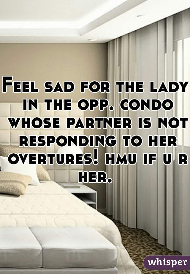 Feel sad for the lady in the opp. condo whose partner is not responding to her overtures! hmu if u r her.