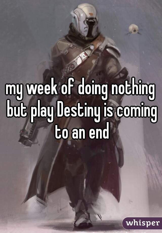 my week of doing nothing but play Destiny is coming to an end