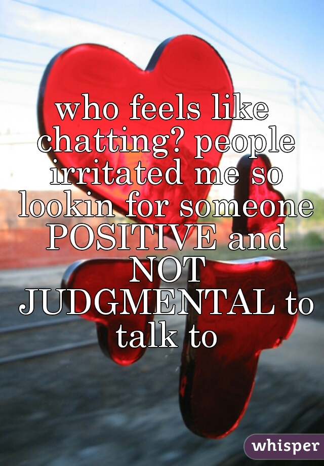 who feels like chatting? people irritated me so lookin for someone POSITIVE and NOT JUDGMENTAL to talk to