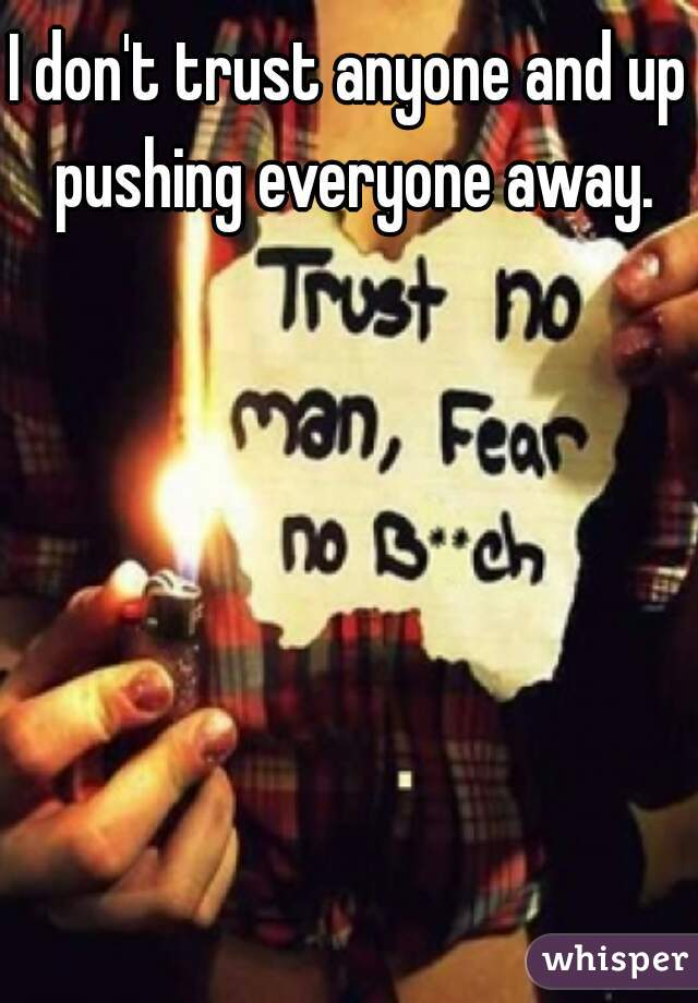 I don't trust anyone and up pushing everyone away.