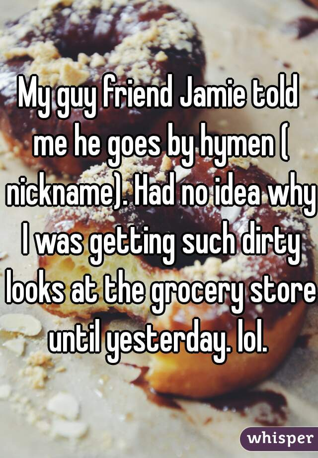 My guy friend Jamie told me he goes by hymen ( nickname). Had no idea why I was getting such dirty looks at the grocery store until yesterday. lol.