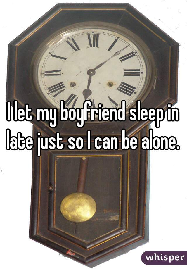 I let my boyfriend sleep in late just so I can be alone.