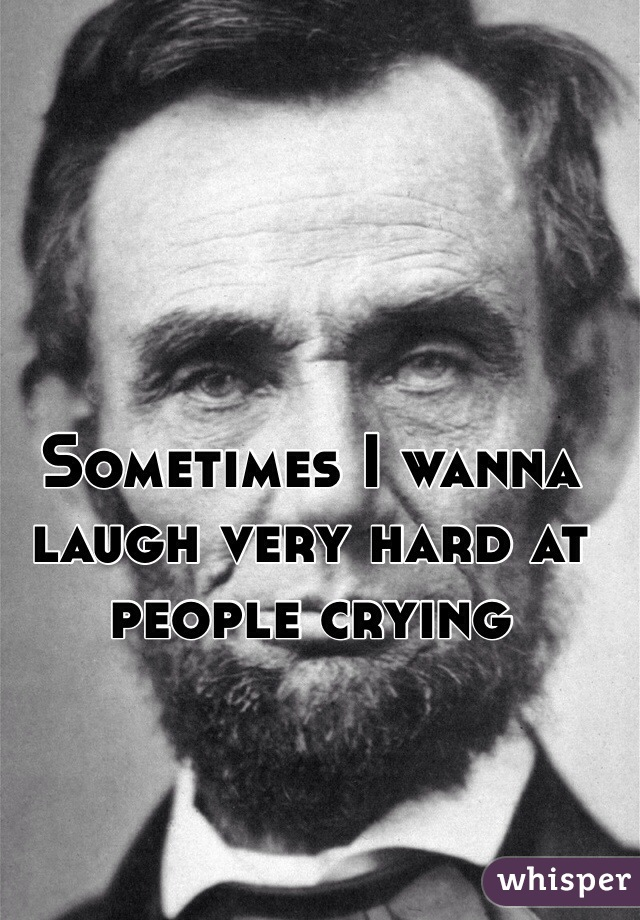 Sometimes I wanna laugh very hard at people crying