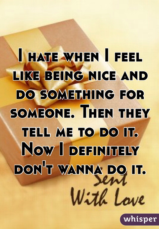 I hate when I feel like being nice and do something for someone. Then they tell me to do it. Now I definitely don't wanna do it.