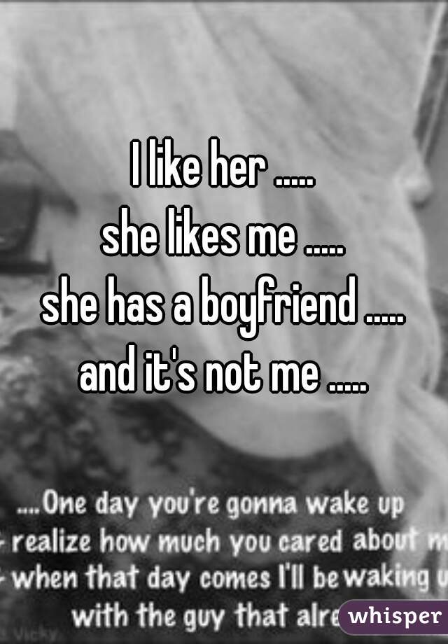 I like her ..... she likes me ..... she has a boyfriend ..... and it's not me .....