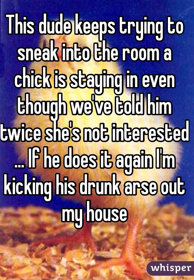 This dude keeps trying to sneak into the room a chick is staying in even though we've told him twice she's not interested ... If he does it again I'm kicking his drunk arse out my house
