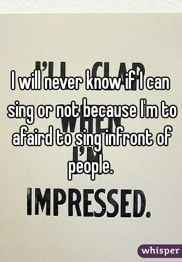 I will never know if I can sing or not because I'm to afaird to sing infront of people.