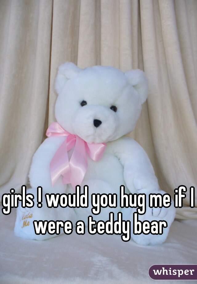girls ! would you hug me if I were a teddy bear