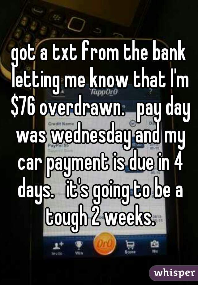 got a txt from the bank letting me know that I'm $76 overdrawn.   pay day was wednesday and my car payment is due in 4 days.   it's going to be a tough 2 weeks.