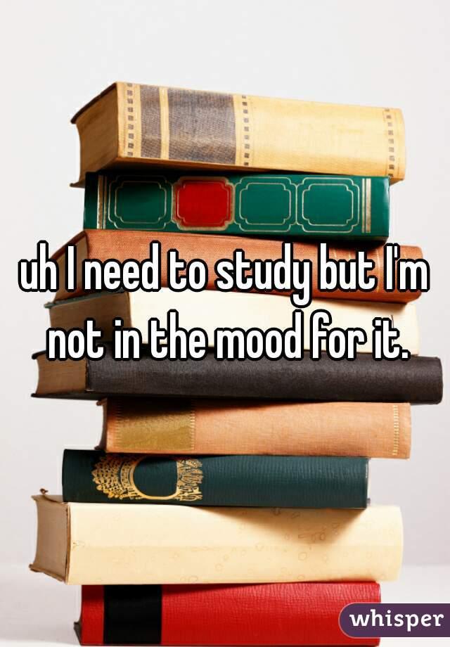 uh I need to study but I'm not in the mood for it.