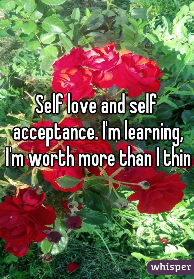Self love and self acceptance. I'm learning, I'm worth more than I think