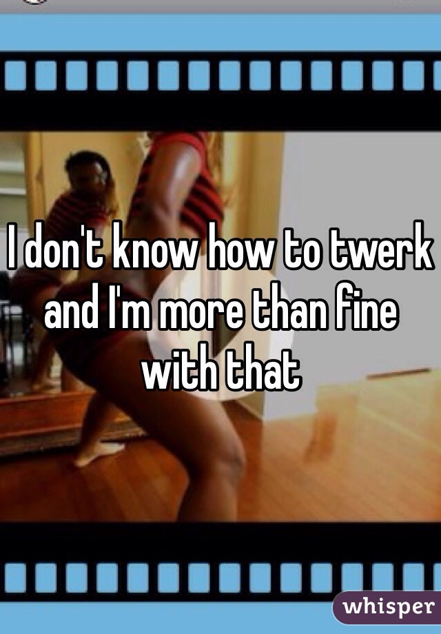 I don't know how to twerk and I'm more than fine with that