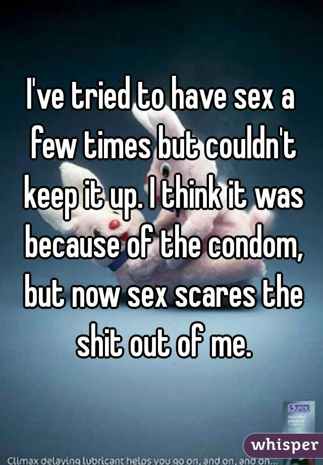 I've tried to have sex a few times but couldn't keep it up. I think it was because of the condom, but now sex scares the shit out of me.