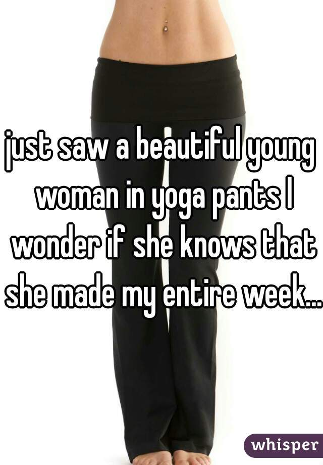just saw a beautiful young woman in yoga pants I wonder if she knows that she made my entire week....