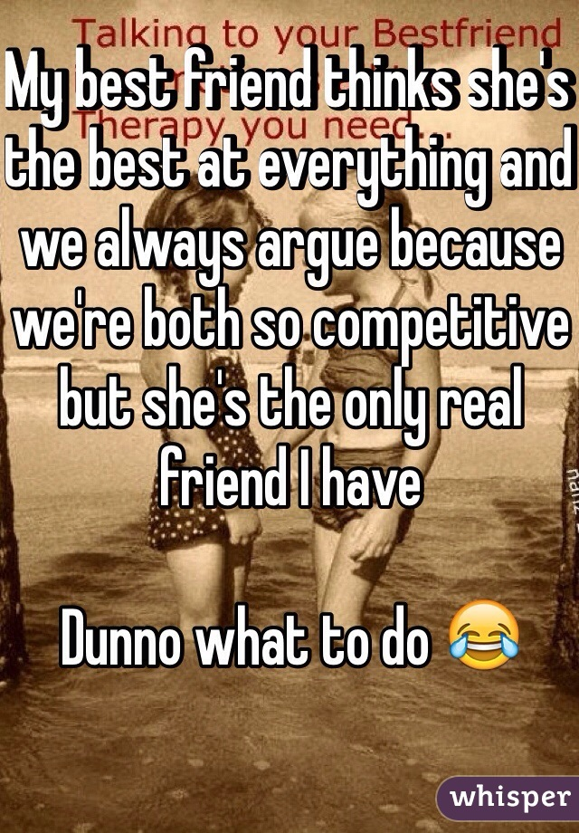 My best friend thinks she's the best at everything and we always argue because we're both so competitive but she's the only real friend I have   Dunno what to do 😂