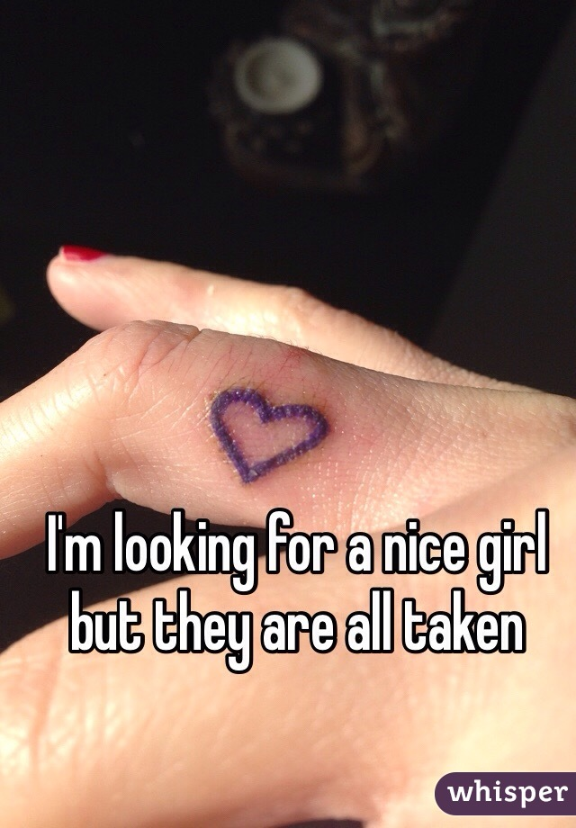 I'm looking for a nice girl but they are all taken