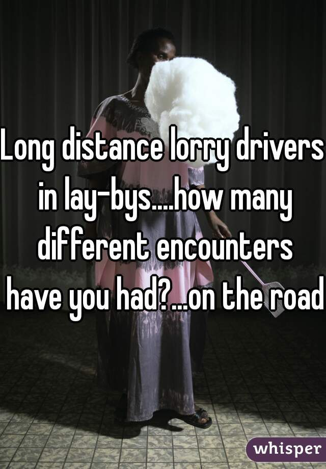 Long distance lorry drivers in lay-bys....how many different encounters have you had?...on the road