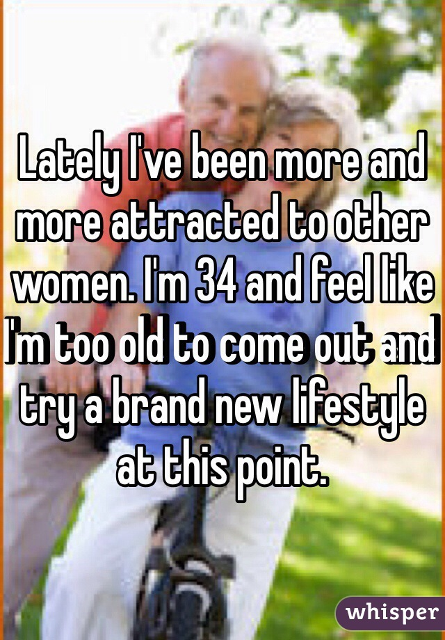 Lately I've been more and more attracted to other women. I'm 34 and feel like I'm too old to come out and try a brand new lifestyle at this point.