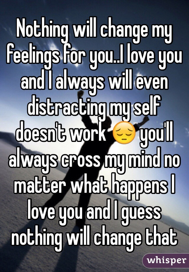 Nothing will change my feelings for you..I love you and I always will even distracting my self doesn't work 😔 you'll always cross my mind no matter what happens I love you and I guess nothing will change that