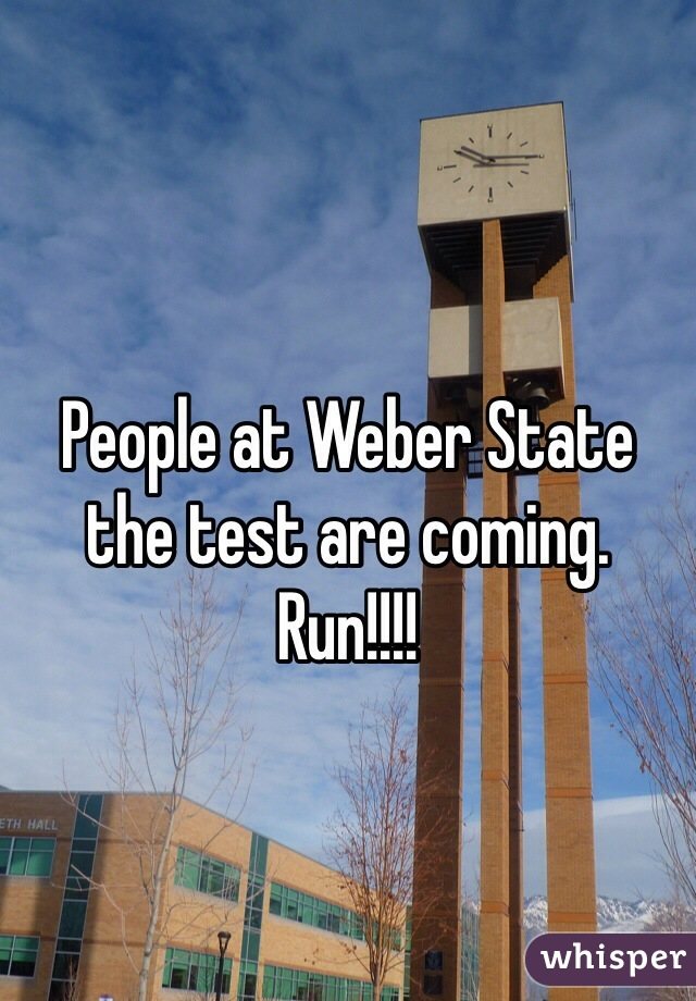 People at Weber State the test are coming. Run!!!!