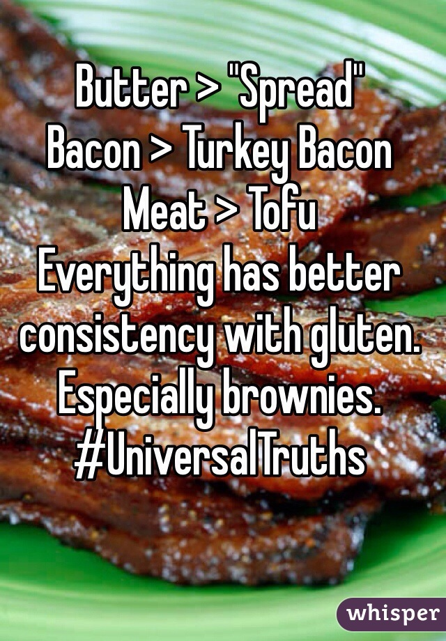 """Butter > """"Spread"""" Bacon > Turkey Bacon Meat > Tofu Everything has better consistency with gluten. Especially brownies.  #UniversalTruths"""