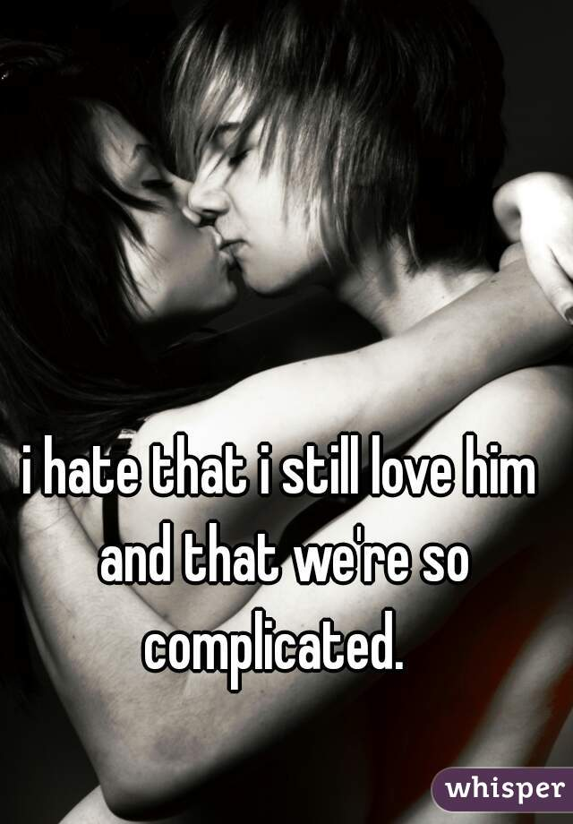 i hate that i still love him and that we're so complicated.