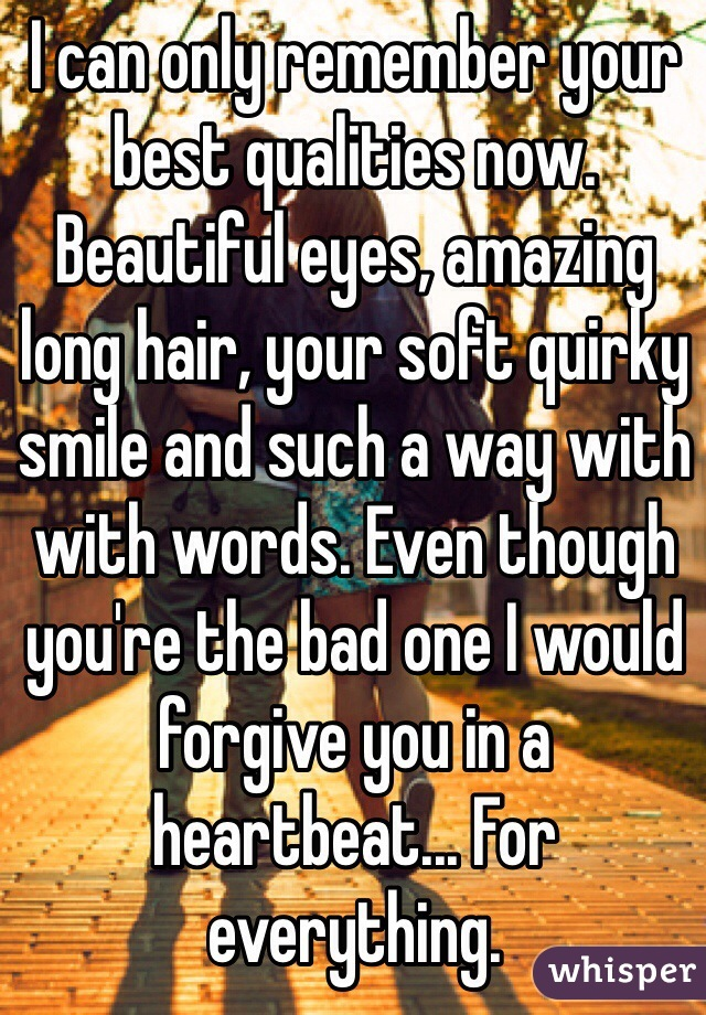 I can only remember your best qualities now. Beautiful eyes, amazing long hair, your soft quirky smile and such a way with with words. Even though you're the bad one I would forgive you in a heartbeat... For everything.