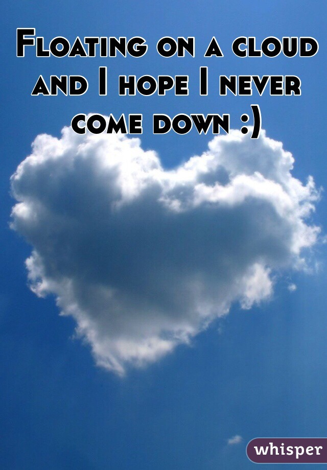 Floating on a cloud and I hope I never come down :)
