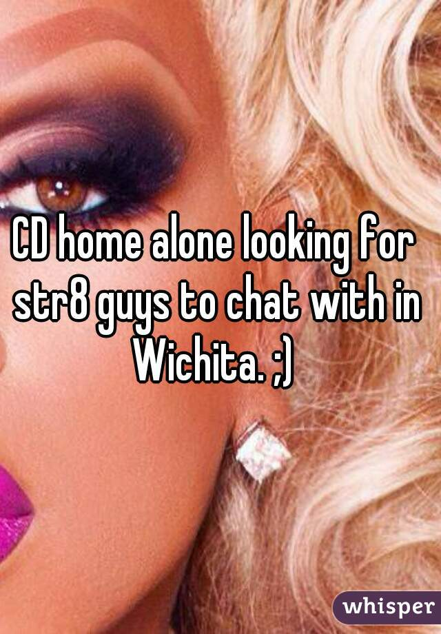 CD home alone looking for str8 guys to chat with in Wichita. ;)