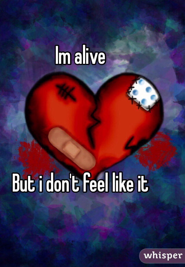 Im alive      But i don't feel like it