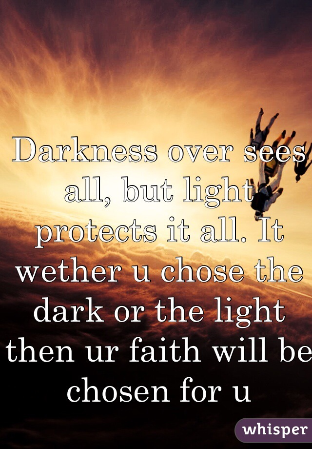 Darkness over sees all, but light protects it all. It wether u chose the dark or the light then ur faith will be chosen for u