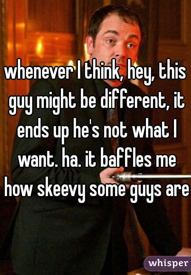 whenever I think, hey, this guy might be different, it ends up he's not what I want. ha. it baffles me how skeevy some guys are