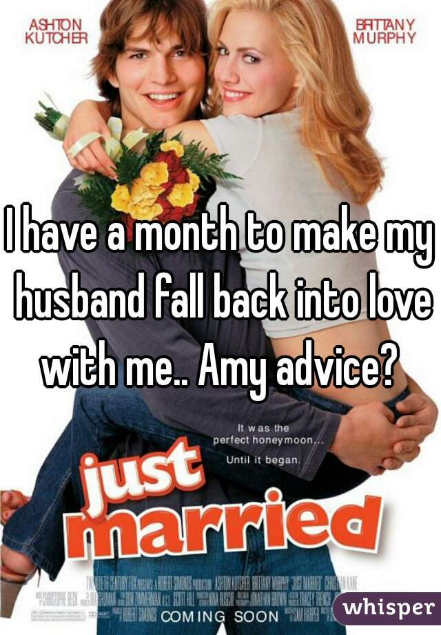 I have a month to make my husband fall back into love with me.. Amy advice?