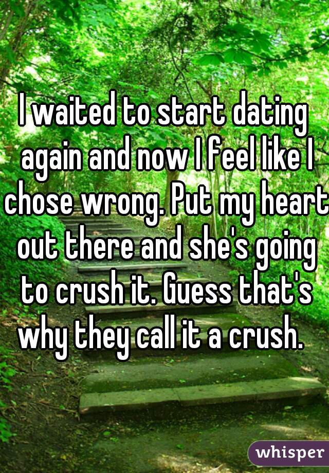 I waited to start dating again and now I feel like I chose wrong. Put my heart out there and she's going to crush it. Guess that's why they call it a crush.